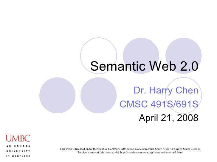 Semantic Web 2.0 Dr. Harry Chen CMSC 491S/691S April 21, 2008