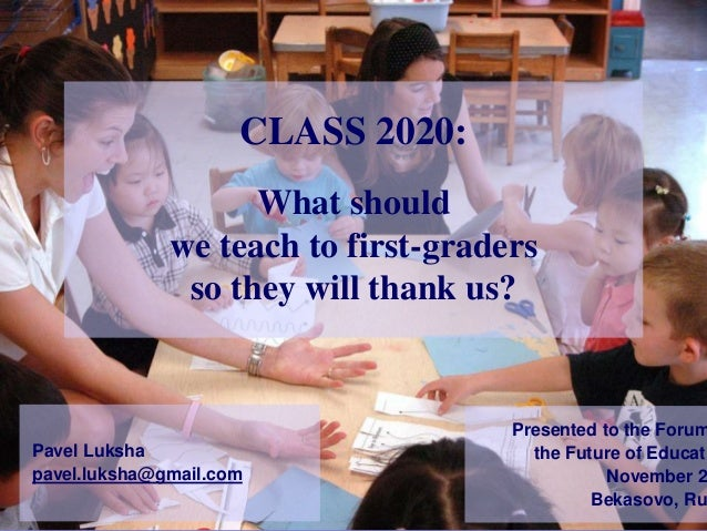 What should we teach to first-graders so they will thank us? CLASS 2020: Pavel Luksha pavel.luksha@gmail.com Presented to ...