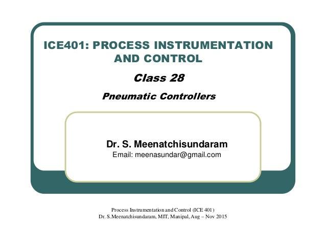 ICE401: PROCESS INSTRUMENTATION AND CONTROL Class 28 Pneumatic Controllers Dr. S. Meenatchisundaram Email: meenasundar@gma...
