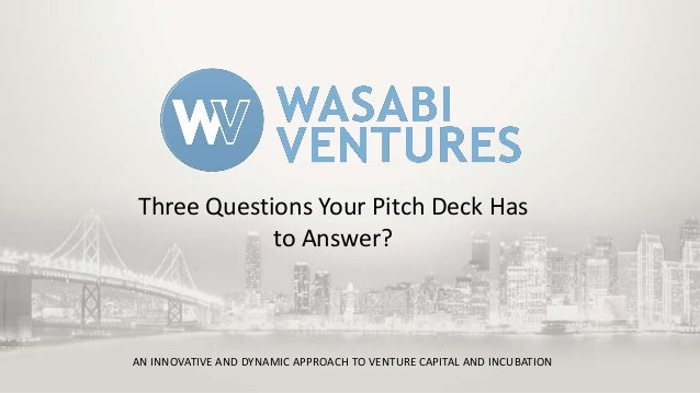 AN INNOVATIVE AND DYNAMIC APPROACH TO VENTURE CAPITAL AND INCUBATION Three Questions Your Pitch Deck Has to Answer?