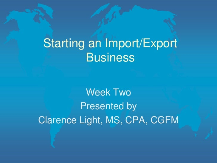 Starting an Import/Export Business<br />Week Two<br />Presented by<br />Clarence Light, MS, CPA, CGFM<br />