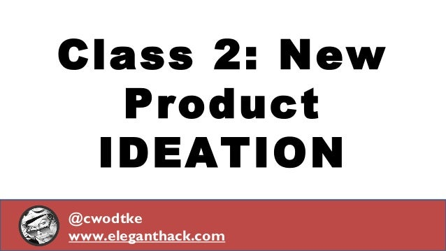 Class 2: New Product IDEATION @cwodtke www.eleganthack.com