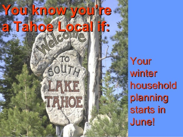 You know you'reYou know you're a Tahoe Local if:a Tahoe Local if: YourYour winterwinter householdhousehold planningplannin...
