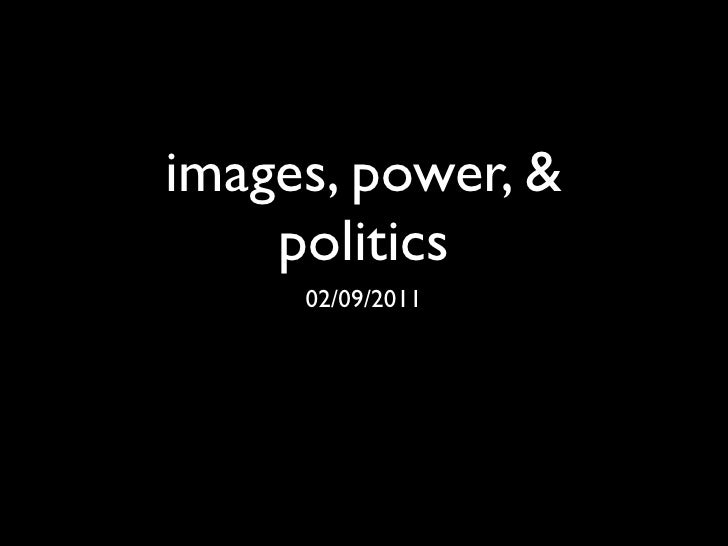 images, power, &    politics     02/09/2011