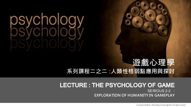 Curriculum Material : Psychology of Game @2013 ,All rights reserved 遊戲心理學 系列課程二之二 :人類性格弱點應用與探討 LECTURE : THE PSYCHOLOGY OF...