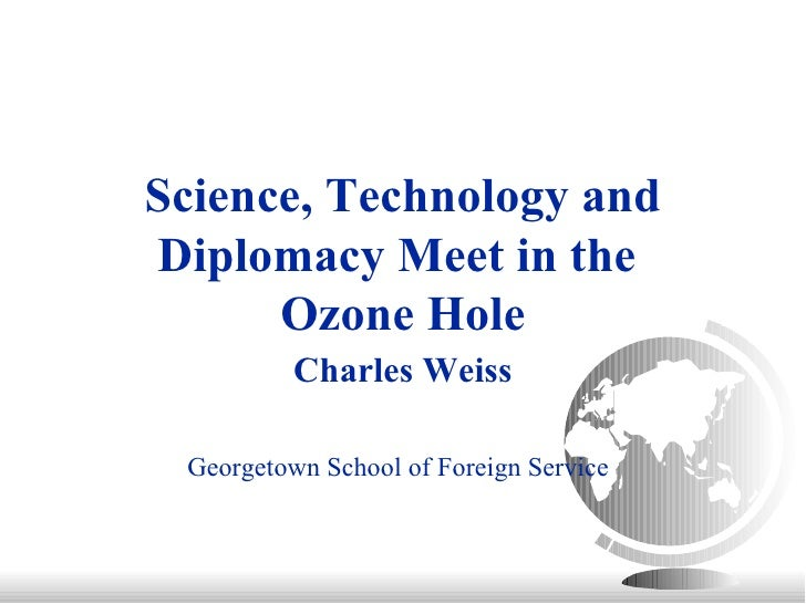 Science, Technology and Diplomacy Meet in the  Ozone Hole Charles Weiss Georgetown School of Foreign Service