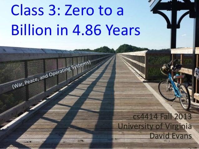 Class 3: Zero to a Billion in 4.86 Years  cs4414 Fall 2013 University of Virginia David Evans