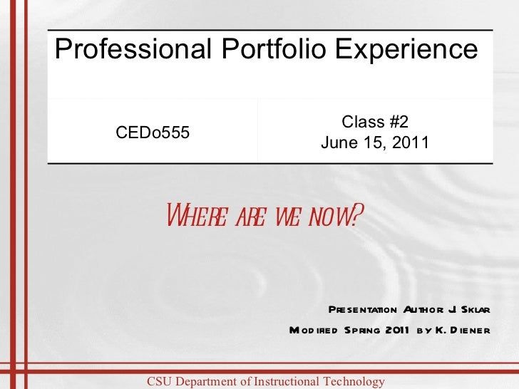 Presentation Author: J. Sklar Modified Spring 2011 by K. Diener Where are we now? Professional Portfolio Experience  CEDo5...