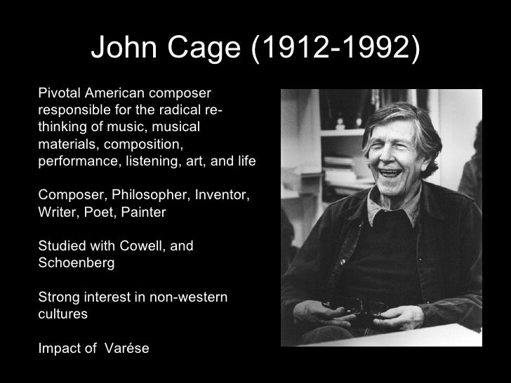 John Cage (1912-1992) Pivotal American composer responsible for the radical re-thinking of music, musical materials, compo...