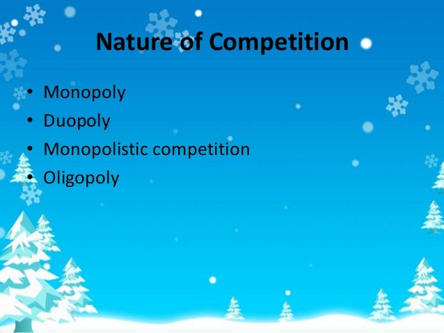 Nature of Competition • Monopoly • Duopoly • Monopolistic competition • Oligopoly