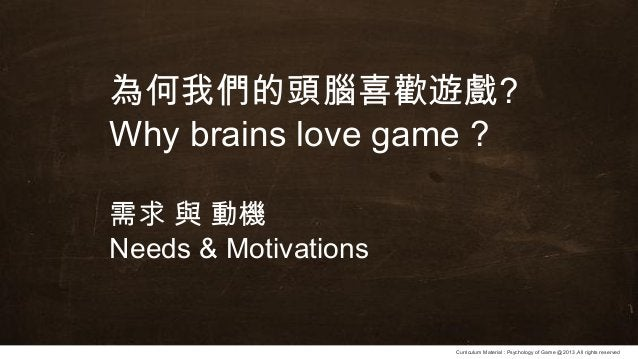Curriculum Material : Psychology of Game @2013 ,All rights reserved 為何我們的頭腦喜歡遊戲? Why brains love game ? 需求 與 動機 Needs & Mo...