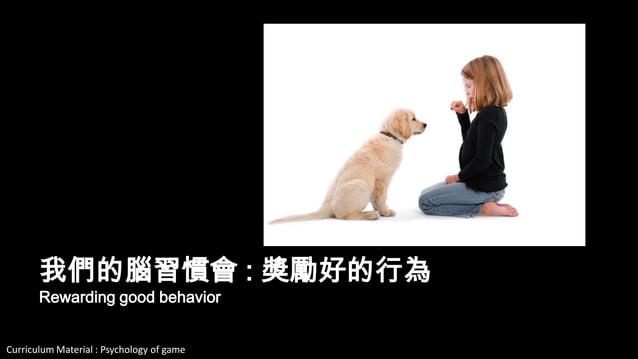 Curriculum Material : Psychology of Game @2013 ,All rights reserved 我們的腦習慣會 : 獎勵好的行為 Rewarding good behavior