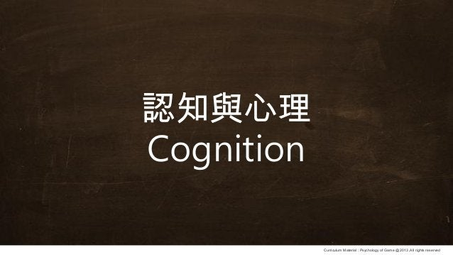 Curriculum Material : Psychology of Game @2013 ,All rights reserved 認知與心理 Cognition