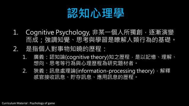 Curriculum Material : Psychology of Game @2013 ,All rights reserved 認知心理學 Cognitive Psychology  非某一個人所獨創,逐漸演變而成;強調知覺、思考與學...