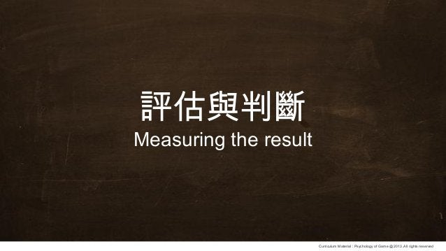 Curriculum Material : Psychology of Game @2013 ,All rights reserved 評估與判斷 Measuring the result