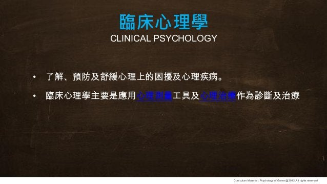 Curriculum Material : Psychology of Game @2013 ,All rights reserved 臨床心理學 CLINICAL PSYCHOLOGY • 了解、預防及舒緩心理上的困擾及心理疾病。 • 臨床心...