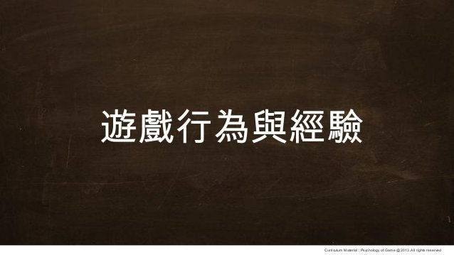 Curriculum Material : Psychology of Game @2013 ,All rights reserved 遊戲行為與經驗