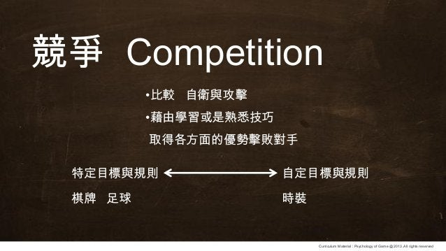 Curriculum Material : Psychology of Game @2013 ,All rights reserved 競爭 Competition •比較 自衛與攻擊 •藉由學習或是熟悉技巧 取得各方面的優勢擊敗對手 特定目標...