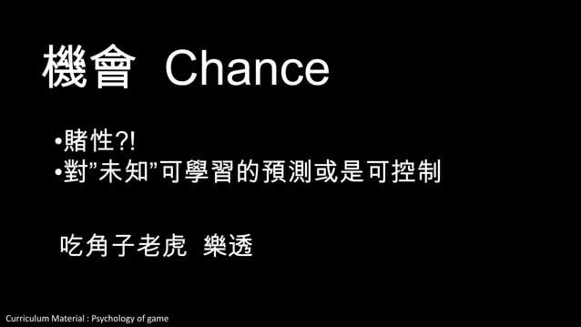 "Curriculum Material : Psychology of Game @2013 ,All rights reserved 機會 Chance •賭性?! •對""未知""可學習的預測或是可控制 吃角子老虎 樂透"