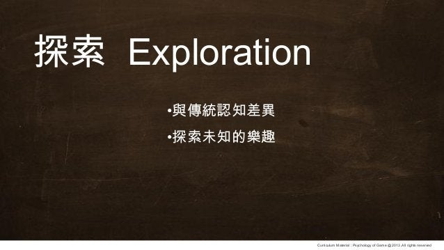 Curriculum Material : Psychology of Game @2013 ,All rights reserved 探索 Exploration •與傳統認知差異 •探索未知的樂趣