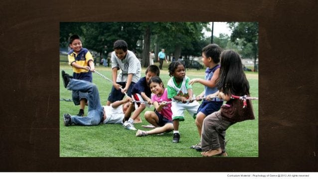 Curriculum Material : Psychology of Game @2013 ,All rights reserved