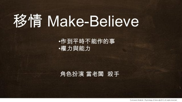Curriculum Material : Psychology of Game @2013 ,All rights reserved 移情 Make-Believe •作到平時不能作的事 •權力與能力 角色扮演 當老闆 殺手