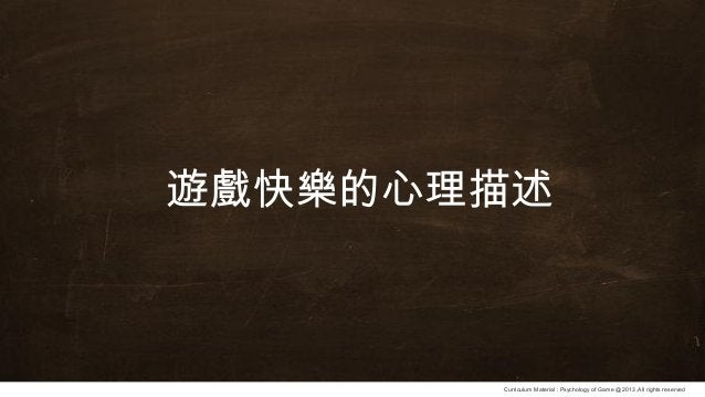 Curriculum Material : Psychology of Game @2013 ,All rights reserved 遊戲快樂的心理描述