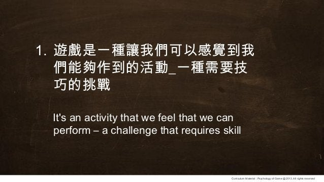 Curriculum Material : Psychology of Game @2013 ,All rights reserved 1. 遊戲是一種讓我們可以感覺到我 們能夠作到的活動_一種需要技 巧的挑戰 It's an activity...