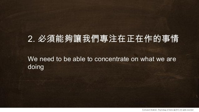 Curriculum Material : Psychology of Game @2013 ,All rights reserved 2. 必須能夠讓我們專注在正在作的事情 We need to be able to concentrate ...