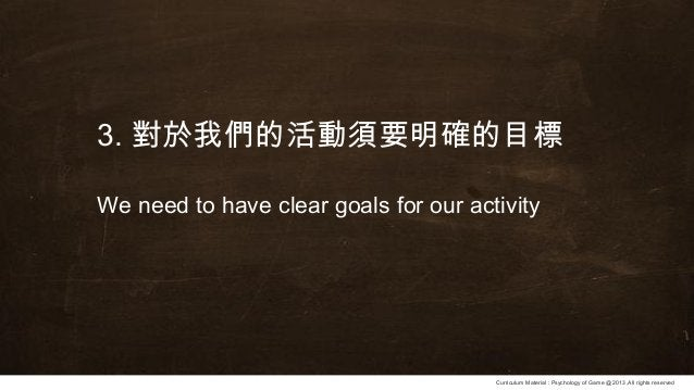 Curriculum Material : Psychology of Game @2013 ,All rights reserved 3. 對於我們的活動須要明確的目標 We need to have clear goals for our ...