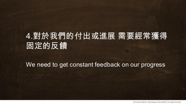 Curriculum Material : Psychology of Game @2013 ,All rights reserved 4.對於我們的付出或進展 需要經常獲得 固定的反饋 We need to get constant feed...