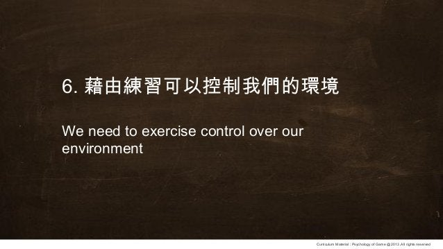 Curriculum Material : Psychology of Game @2013 ,All rights reserved 6. 藉由練習可以控制我們的環境 We need to exercise control over our ...