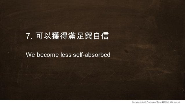 Curriculum Material : Psychology of Game @2013 ,All rights reserved 7. 可以獲得滿足與自信 We become less self-absorbed