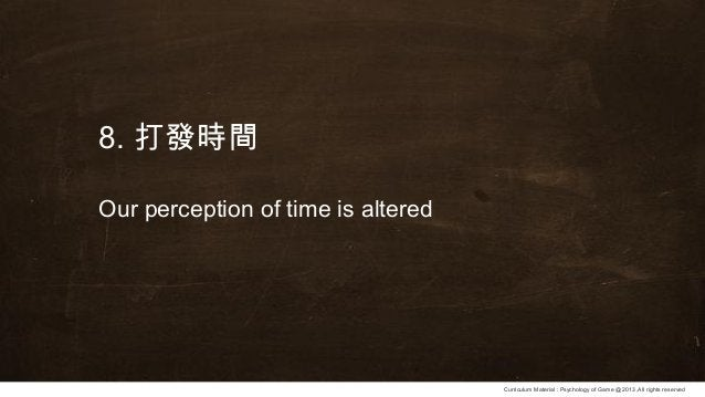 Curriculum Material : Psychology of Game @2013 ,All rights reserved 8. 打發時間 Our perception of time is altered