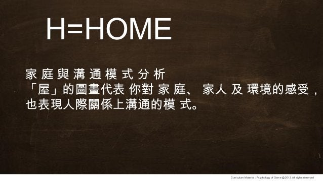Curriculum Material : Psychology of Game @2013 ,All rights reserved H=HOME 家 庭 與 溝 通 模 式 分 析 「屋」的圖畫代表 你對 家 庭、 家人 及 環境的感受, ...