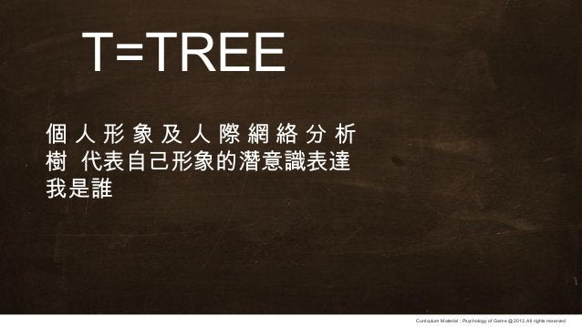 Curriculum Material : Psychology of Game @2013 ,All rights reserved T=TREE 個 人 形 象 及 人 際 網 絡 分 析 樹 代表自己形象的潛意識表達 我是誰