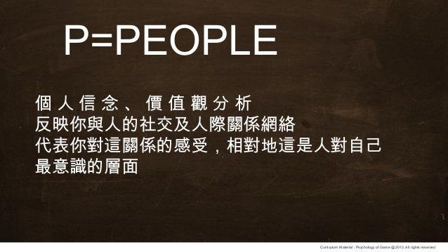 Curriculum Material : Psychology of Game @2013 ,All rights reserved P=PEOPLE 個 人 信 念 、 價 值 觀 分 析 反映你與人的社交及人際關係網絡 代表你對這關係的感...