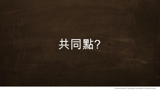 Curriculum Material : Psychology of Game @2013 ,All rights reserved 共同點?