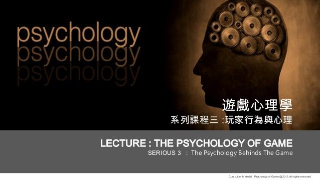 Curriculum Material : Psychology of Game @2013 ,All rights reserved 遊戲心理學 系列課程三 :玩家行為與心理 LECTURE : THE PSYCHOLOGY OF GAME ...