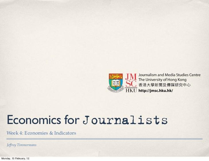 Economics for Journalists    Week 4: Economies & Indicators    Jeffrey TimmermansMonday, 13 February, 12
