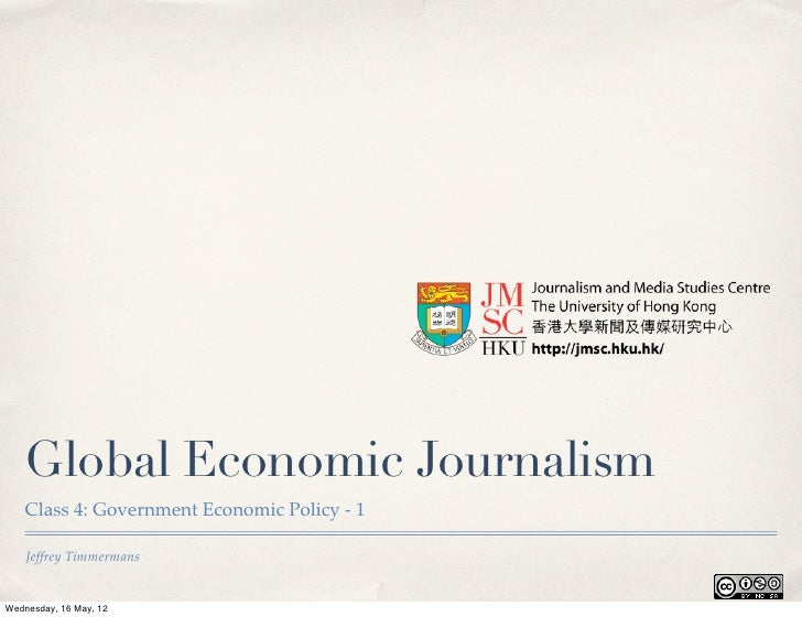 Global Economic Journalism    Class 4: Government Economic Policy - 1    Jeffrey TimmermansWednesday, 16 May, 12