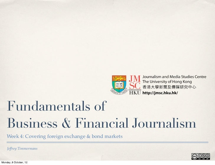 Fundamentals of    Business & Financial Journalism    Week 4: Covering foreign exchange & bond markets    Jeffrey Timmerma...