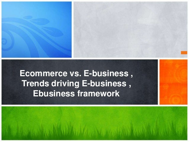 Ecommerce vs. E-business , Trends driving E-business , Ebusiness framework