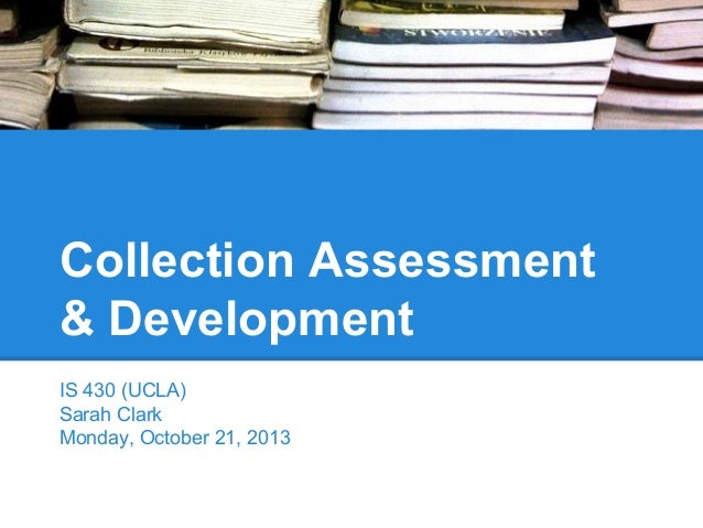 Collection Assessment & Development IS 430 (UCLA) Sarah Clark Monday, October 21, 2013