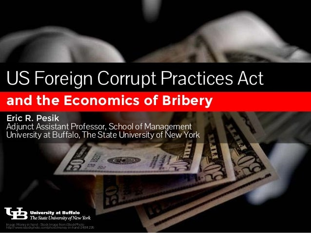 US Foreign Corrupt Practices Act  and the Economics of Bribery  Eric R. Pesik  Adjunct Assistant Professor, School of Mana...