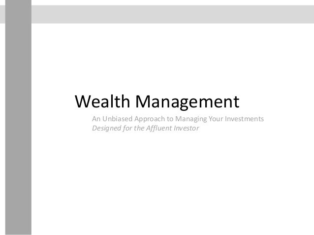 Wealth Management An Unbiased Approach to Managing Your Investments Designed for the Affluent Investor