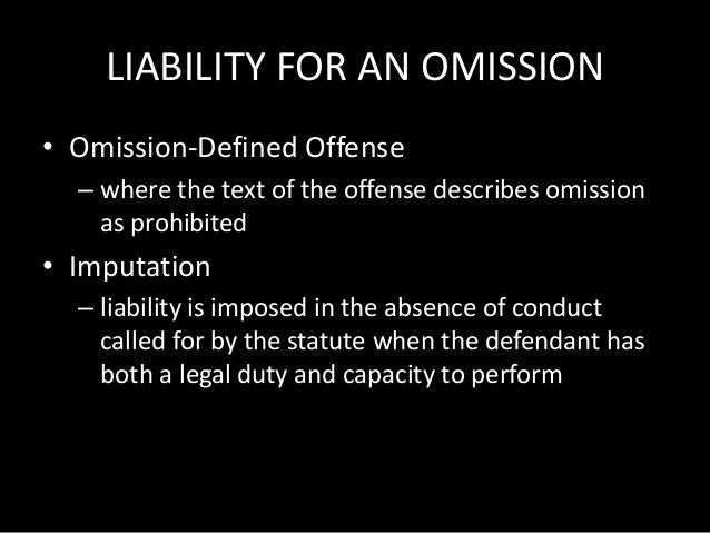 LIABILITY FOR AN OMISSION • Omission-Defined Offense – where the text of the offense describes omission as prohibited • Im...