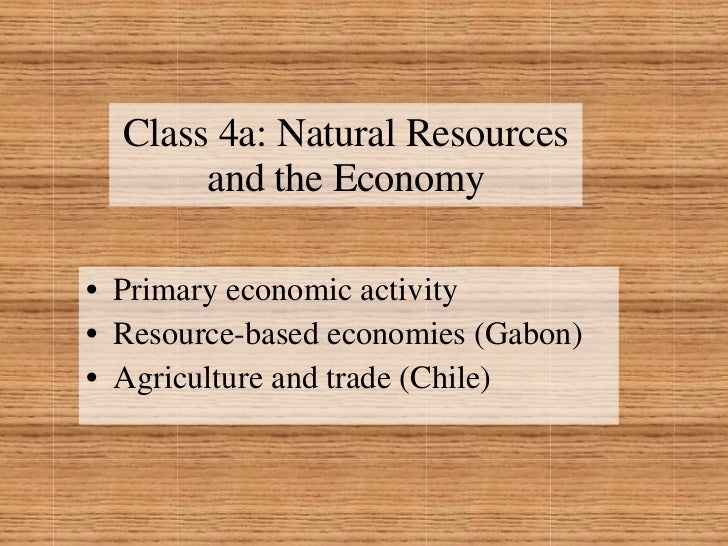 Class 4a: Natural Resources and the Economy <ul><li>Primary economic activity </li></ul><ul><li>Resource-based economies (...