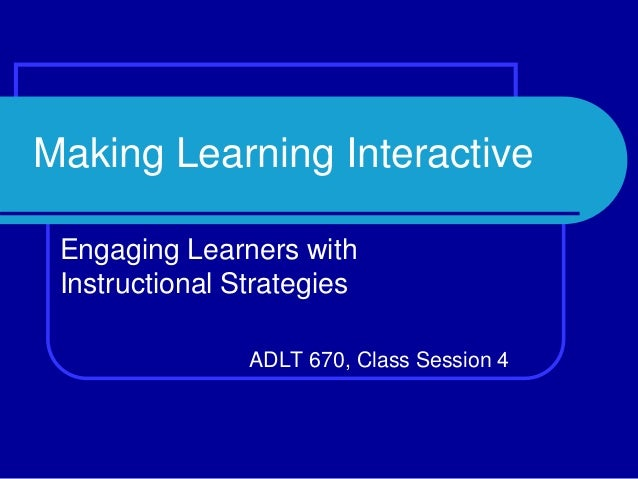 Making Learning Interactive Engaging Learners with Instructional Strategies ADLT 670, Class Session 4
