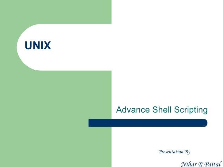 UNIX       Advance Shell Scripting                 Presentation By                           Nihar R Paital